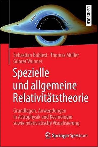 Spezielle und allgemeine Relativitätstheorie: Grundlagen, Anwendungen in Astrophysik und Kosmologie sowie relativistische Visualisierung (German Edition)