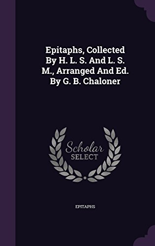 Epitaphs, Collected by H. L. S. and L. S. M., Arranged and Ed. by G. B. Chaloner