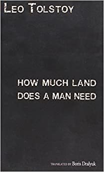how much land does a man need Written by leo tolstoy in 1886, this is the engaging story of a greedy peasant named pakhom although pakhom enjoys health and family happiness, he feels dissatisfied when he learns of the.