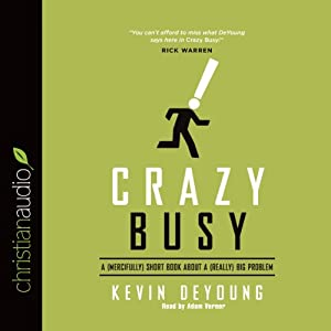 Crazy Busy: A (Mercifully) Short Book About a (Really) Big Problem | [Kevin DeYoung]