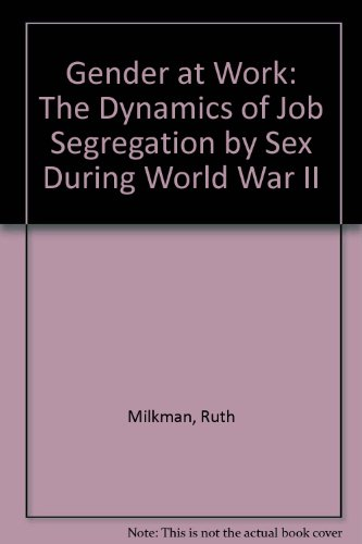 Gender at Work: The Dynamics of Job Segregation by Sex during World War II (The Working class in American history)