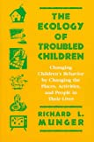The Ecology of Troubled Children: Changing Children s Behavior by Changing the Places, Activities, and People in Their Lives (Cognitive Strategy Training Series)