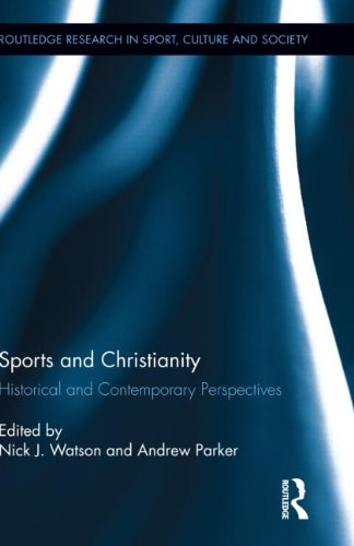 Sports And Christianity: Historical And Contemporary Perspectives (Routledge Research In Sport, Culture And Society)