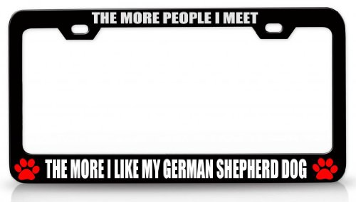 THE MORE PEOPLE I MEET THE MORE I LIKE MY GERMAN SHEPHERD DOG Pet Steel Metal License Plate Frame Bl # 46