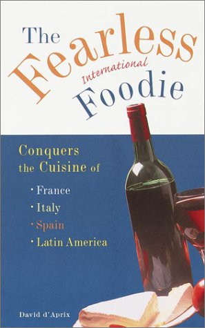 The Fearless International Foodie Conquers the Cuisine of France, Italy, Spain and Latin America