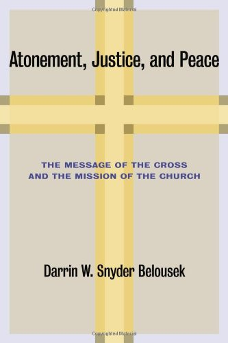 Atonement, Justice, and Peace: The Message of the Cross and the Mission of the Church, Darrin W. Snyder Belousek