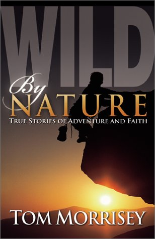 Wild by Nature: True Stories of Adventure and Faith, Morrisey, Tom