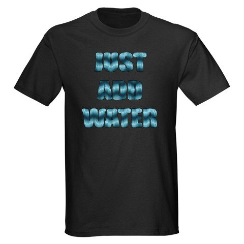 Just Add Water - Black T-Shirt Sports Dark T-Shirt by CafePress
