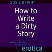 How to Write a Dirty Story: Reading, Writing, and Publishing Erotica | [Susie Bright]