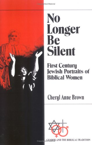 No Longer Be Silent: First Century Jewish Portraits of Biblical Women (Gender and the Biblical Tradition), CHERYL ANNE BROWN