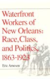 Waterfront Workers of New Orleans: Race, Class, and Politics, 1863-1923 (0252063775) by Arnesen, Eric