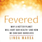 Fevered: Why a Hotter Planet Will Hurt Our Health - and How We Can Save Ourselves | Linda Marsa