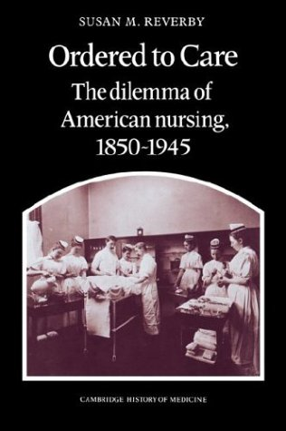 Ordered to Care: The Dilemma of American Nursing, 1850-1945 (Cambridge Studies in the History of Medicine)