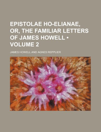 Epistolae Ho-Elianae, Or, the Familiar Letters of James Howell (Volume 2)