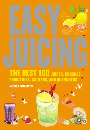 Easy Juicing: The Best 100 Juices, Crushes, Smoothies, Coolers, and Quenchers