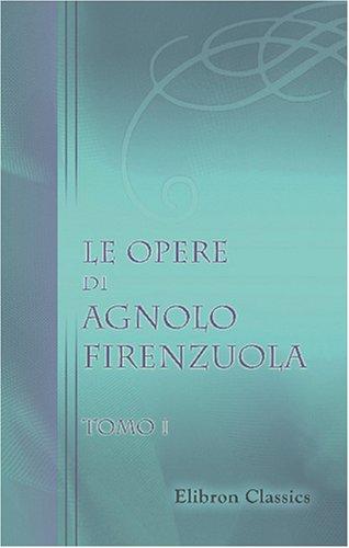 Le opere di Agnolo Firenzuola: Ridotte a miglior lezione e corredate di note da B. Bianchi. Tomo 1