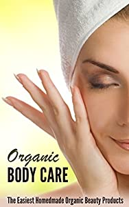 Organic Body Care: How to Make the Perfect Natural Homemade Body Care