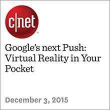 Google's next Push: Virtual Reality in Your Pocket Other by Richard Nieva Narrated by Rex Anderson