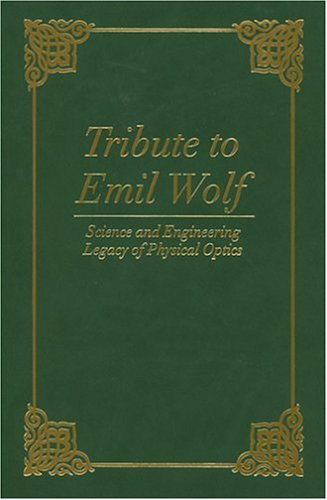 Tribute To Emil Wolf: Science And Engineering Legacy Of Physical Optics (Spie Press Monograph Vol. Pm139)