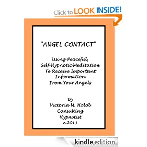 ANGEL CONTACT, Using Peaceful, Self-Hypnotic Meditation to Receive Important Information From Your Angels Victoria M. Holob