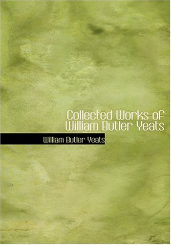 Collected Works of William Butler Yeats (Large Print Edition)