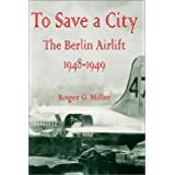 To Save a City: The Berlin Airlift 1948 - 1949 ~ Roger G. Miller
