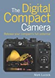 Digital Compact Camera, The: Release Your Compact's Full Potential