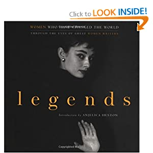Legends: Women Who Have Changed the World Through the Eyes of Great Women Writers by John Miller and Anjelica Huston