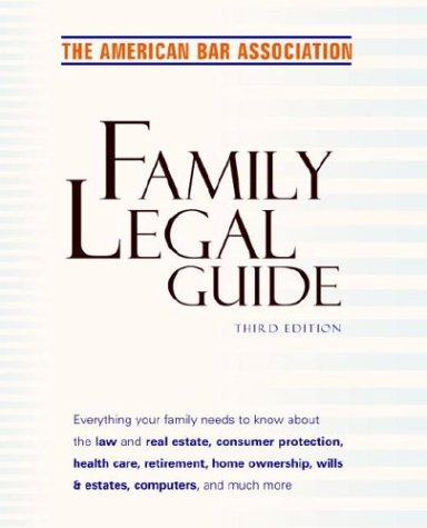 American Bar Association Family Legal Guide, Third Edition: Everything your family needs to know about the law and real estate, consumer protection, health ... Bar Association Family Legal Guide)