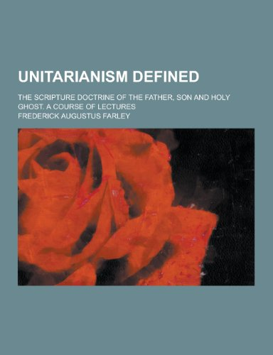 Unitarianism Defined; The Scripture Doctrine of the Father, Son and Holy Ghost. a Course of Lectures