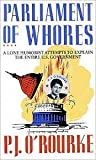 Parliament of Whores: A Lone Humorist Attempts to Explain the Entire U.S. Government P. J. O'Rourke