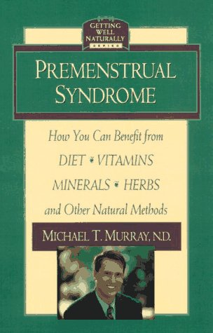 Premenstrual Syndrome: How You Can Benefit From Diet, Vitamins, Minerals, Herbs, Exercise, And Other Natural Methods (Getting Well Naturally)
