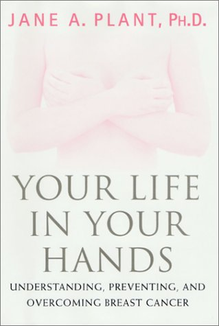 Your Life In Your Hands: Understanding, Preventing, and Overcoming Breast Cancer, Plant,Jane A./Plant,Jane A.,Ph.D.