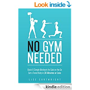 No Gym Needed - Quick & Simple Workouts For Gals On The Go: Get A Toned Body In 30 Minutes Or Less