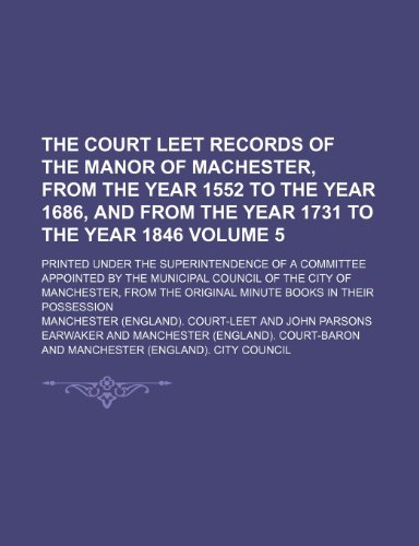 The Court leet records of the manor of Machester, from the year 1552 to the year 1686, and from the year 1731 to the year 1846 Volume 5; Printed under ... Council of the City of Manchester, from th