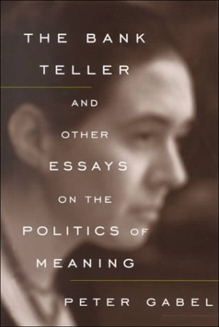 The Bank Teller and Other Essays on the Politics of Meaning, Gabel, Peter