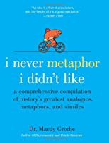 I Never Metaphor I Didn&#39;t Like: A Comprehensive Compilation of History&#39;s Greatest Analogies, Metaphors, and Similes