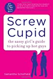 Screw Cupid: The Sassy Girl's Guide to Picking Up Hot Guys