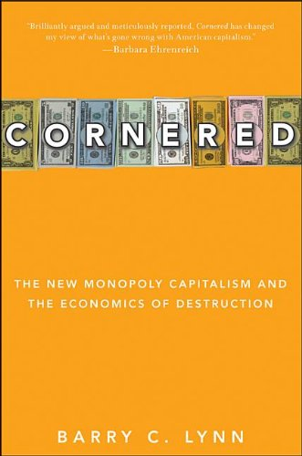 Cornered_ The New Monopoly Capitalism and the Economics of Destruction - - Barry C. Lynn