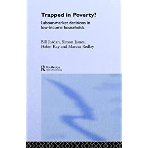 Trapped in Poverty?: Labour-Market Decisions in Low-Income Households Simon James, Bill Jordan, Helen Kay and Marcus Redley