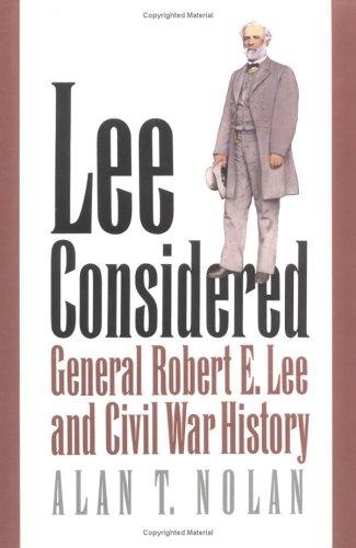 Lee Considered: General Robert E. Lee and Civil War History, Alan T. Nolan