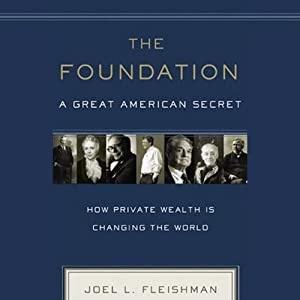 The Foundation: A Great American Secret: How Private Wealth Is Changing the World | [Joel Fleishman]