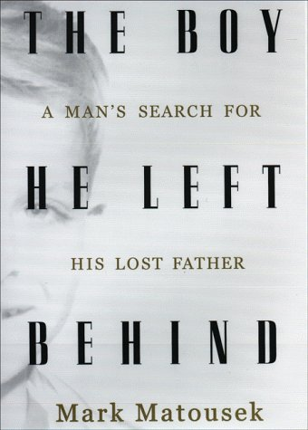 Boy He Left Behind : A Mans Search for His Lost Father, Matousek,Mark