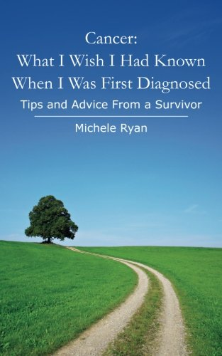 Cancer: What I Wish I Had Known When I Was First Diagnosed: Tips and Advice From a Survivor, by Michele Ryan