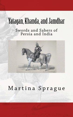 Yatagan, Khanda, and Jamdhar: Swords and Sabers of Persia and India (Knives, Swords, and Bayonets: A World History of Edged