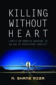 Killing Without Heart: Limits on Robotic Warfare in an Age of Persistent Conflict by Potomac Books Inc.