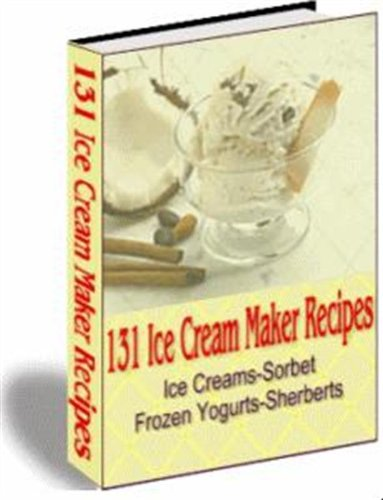131 Ice Cream Maker Recipes,A Delicious Homemade Ice Cream to Meet Every Need: Daily, Short Calorie, Sugar Free