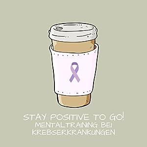 Stay Positive To Go! Mentaltraining bei Krebserkrankungen Hörbuch