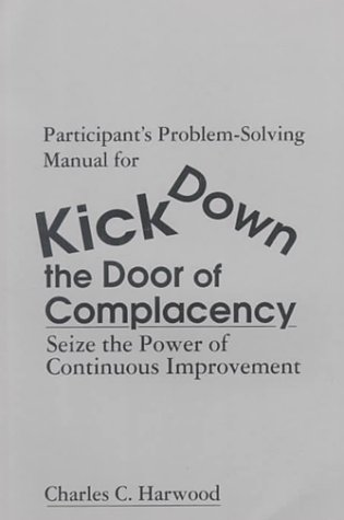 Participants' Problem-Solving Manual for Kick Down the Door of Complacency: Sieze the Power of Continuous Improvement: Seize the Power of Continuous Improvement: Participants' Workbook