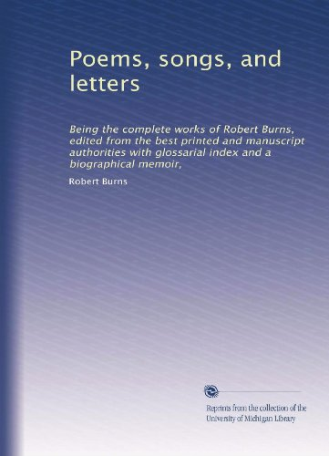 Poems, songs, and letters: Being the complete works of Robert Burns, edited from the best printed and manuscript authorities with glossaria